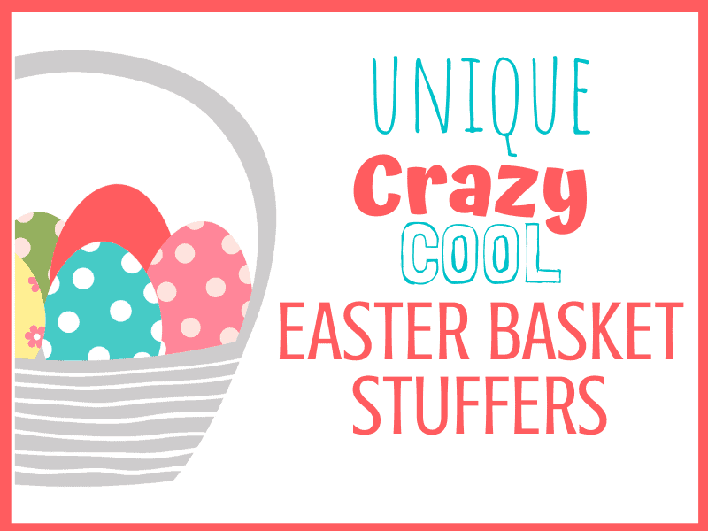 unique crazy cool Easter basket stuffers